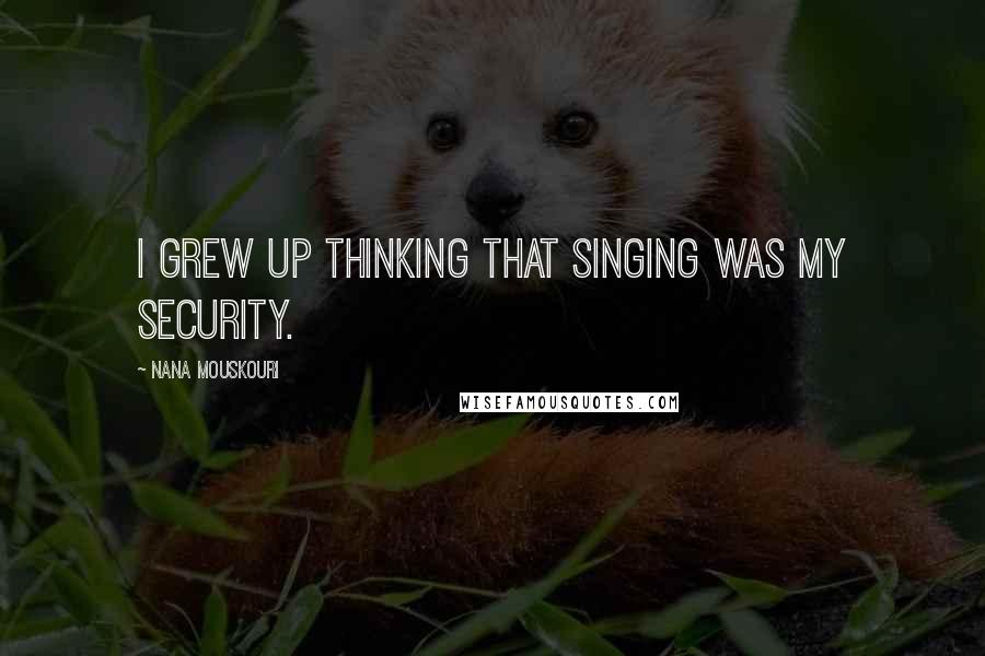 Nana Mouskouri quotes: I grew up thinking that singing was my security.