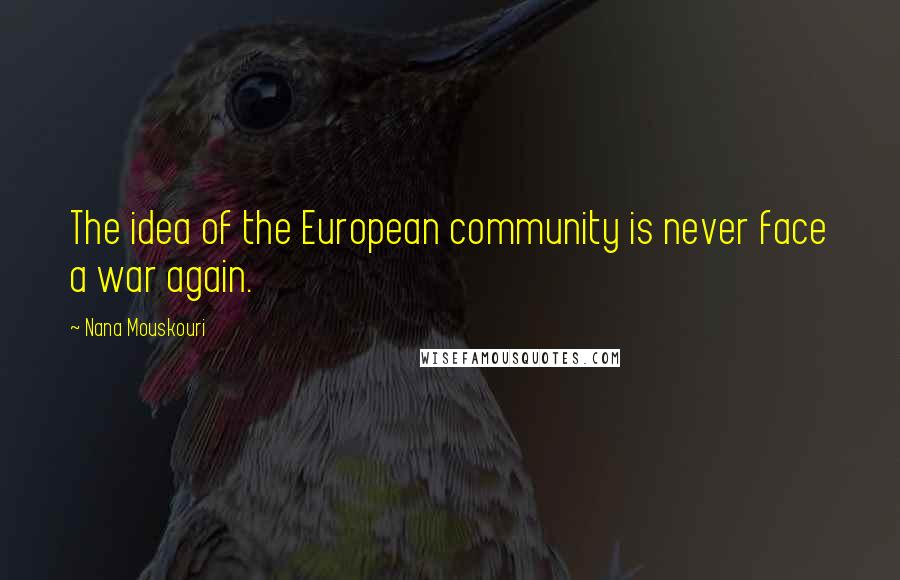 Nana Mouskouri quotes: The idea of the European community is never face a war again.