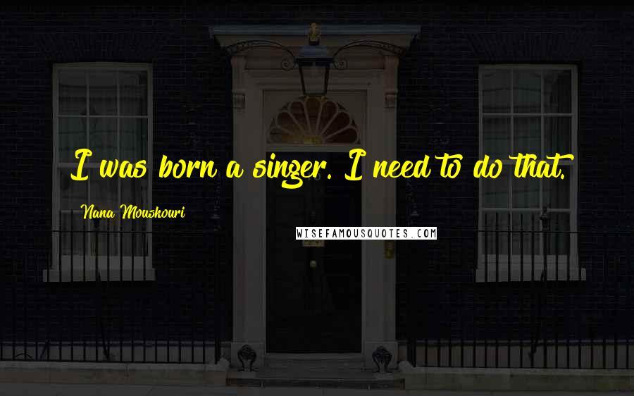 Nana Mouskouri quotes: I was born a singer. I need to do that.