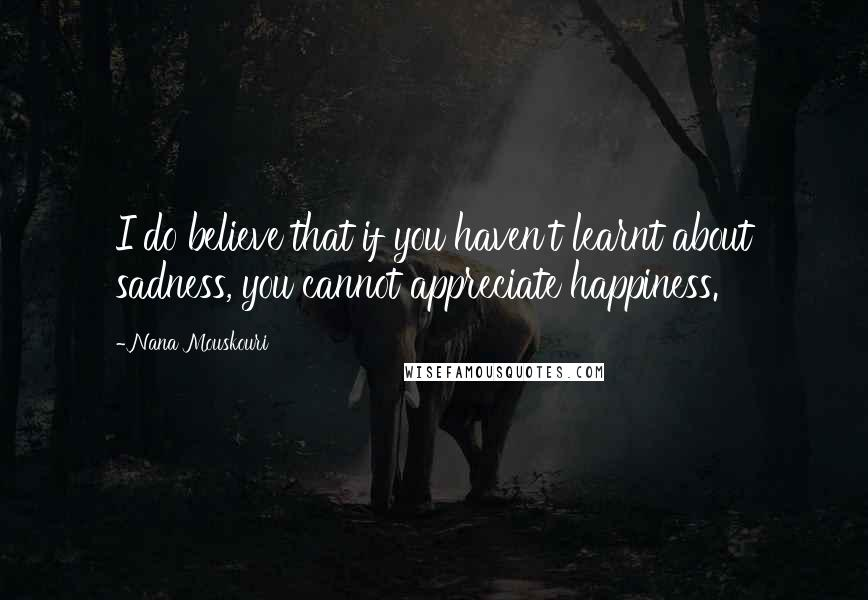 Nana Mouskouri quotes: I do believe that if you haven't learnt about sadness, you cannot appreciate happiness.