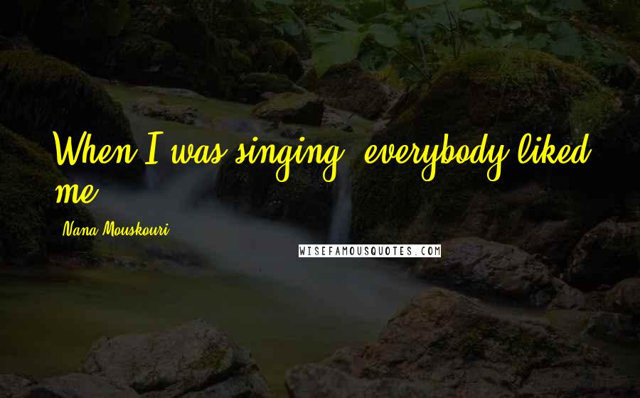 Nana Mouskouri quotes: When I was singing, everybody liked me.