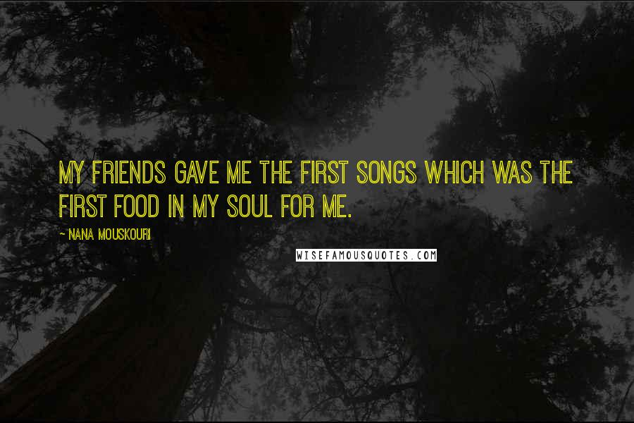 Nana Mouskouri quotes: My friends gave me the first songs which was the first food in my soul for me.