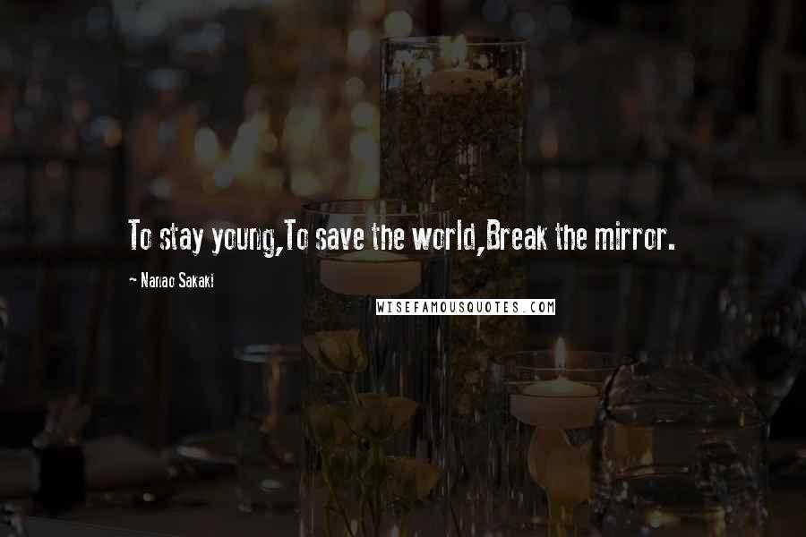 Nanao Sakaki quotes: To stay young,To save the world,Break the mirror.