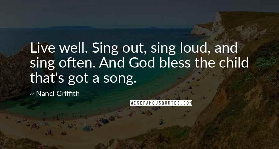 Nanci Griffith quotes: Live well. Sing out, sing loud, and sing often. And God bless the child that's got a song.