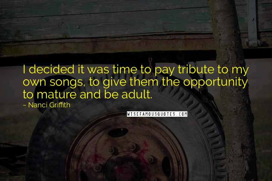 Nanci Griffith quotes: I decided it was time to pay tribute to my own songs, to give them the opportunity to mature and be adult.