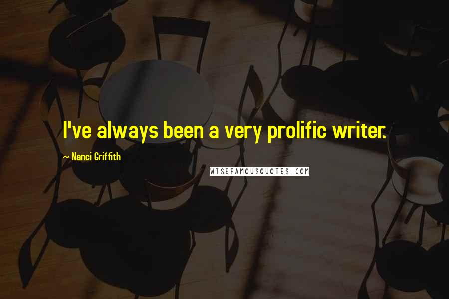 Nanci Griffith quotes: I've always been a very prolific writer.