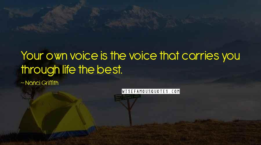 Nanci Griffith quotes: Your own voice is the voice that carries you through life the best.