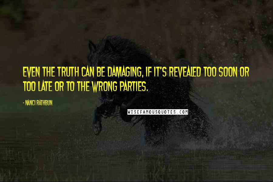 Nanci Rathbun quotes: Even the truth can be damaging, if it's revealed too soon or too late or to the wrong parties.