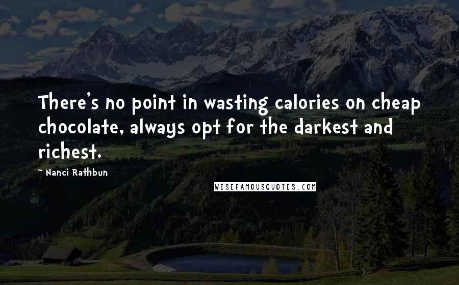 Nanci Rathbun quotes: There's no point in wasting calories on cheap chocolate, always opt for the darkest and richest.
