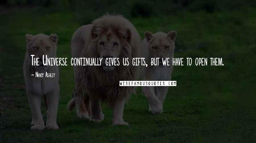 Nancy Ashley quotes: The Universe continually gives us gifts, but we have to open them.