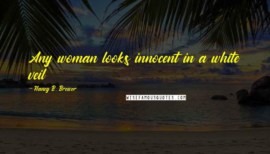 Nancy B. Brewer quotes: Any woman looks innocent in a white veil