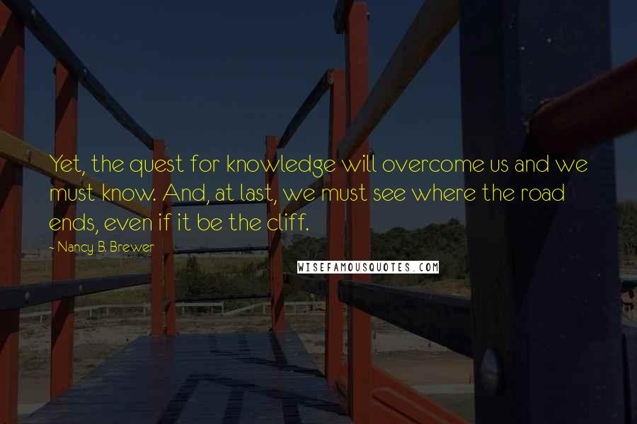 Nancy B. Brewer quotes: Yet, the quest for knowledge will overcome us and we must know. And, at last, we must see where the road ends, even if it be the cliff.