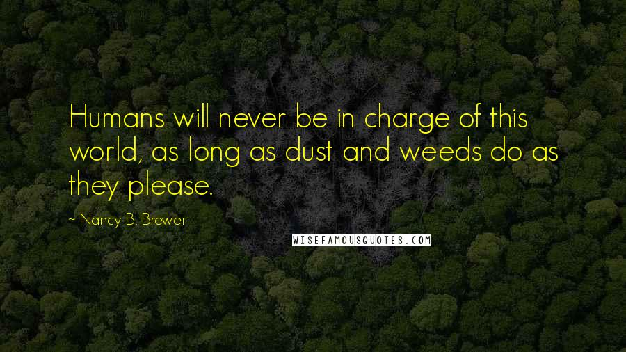 Nancy B. Brewer quotes: Humans will never be in charge of this world, as long as dust and weeds do as they please.