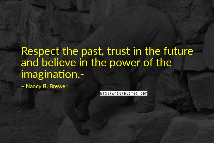 Nancy B. Brewer quotes: Respect the past, trust in the future and believe in the power of the imagination.-