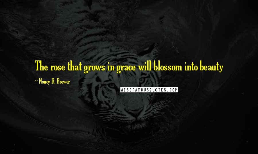Nancy B. Brewer quotes: The rose that grows in grace will blossom into beauty