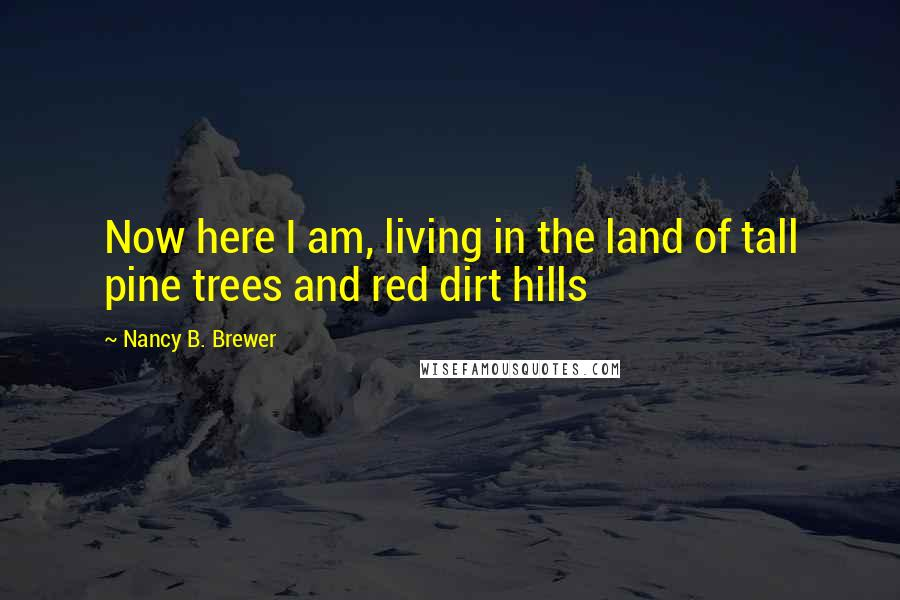 Nancy B. Brewer quotes: Now here I am, living in the land of tall pine trees and red dirt hills