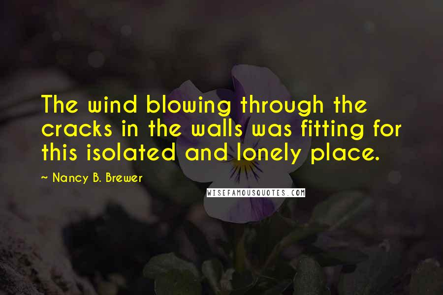 Nancy B. Brewer quotes: The wind blowing through the cracks in the walls was fitting for this isolated and lonely place.