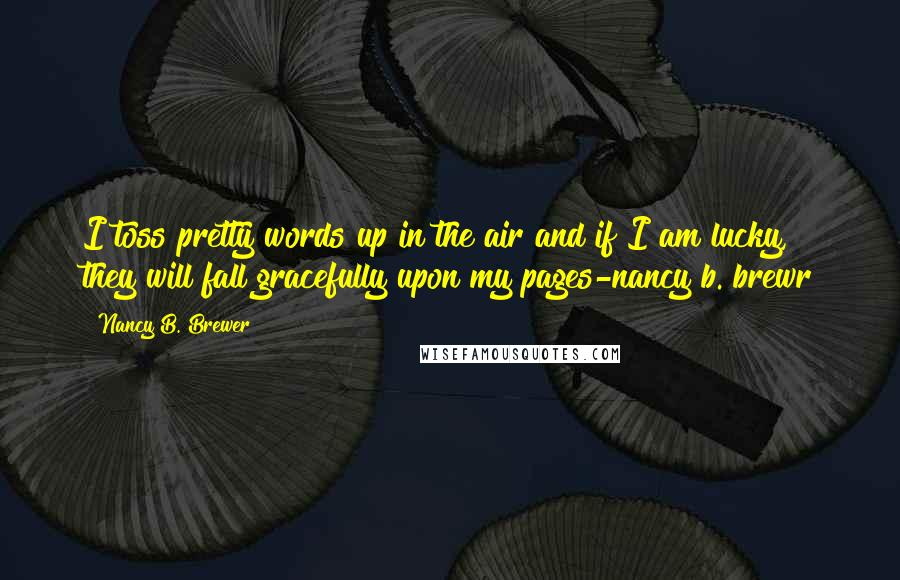 Nancy B. Brewer quotes: I toss pretty words up in the air and if I am lucky, they will fall gracefully upon my pages-nancy b. brewr