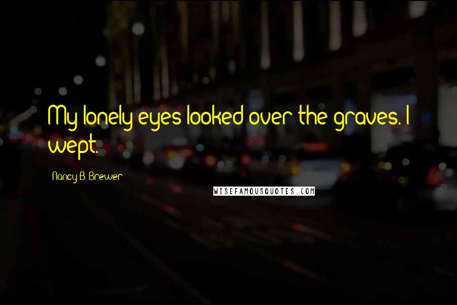 Nancy B. Brewer quotes: My lonely eyes looked over the graves. I wept.