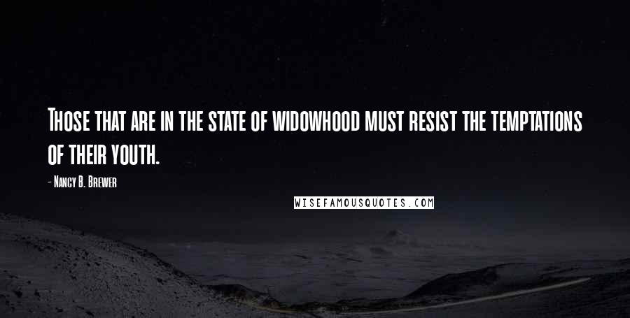 Nancy B. Brewer quotes: Those that are in the state of widowhood must resist the temptations of their youth.