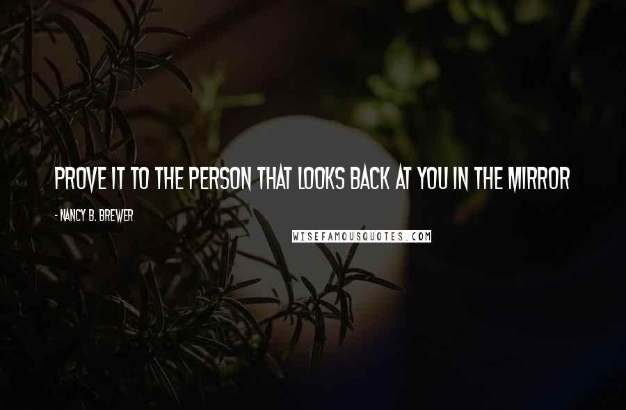 Nancy B. Brewer quotes: Prove it to the person that looks back at you in the mirror