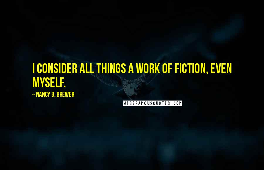 Nancy B. Brewer quotes: I consider all things a work of fiction, even myself.