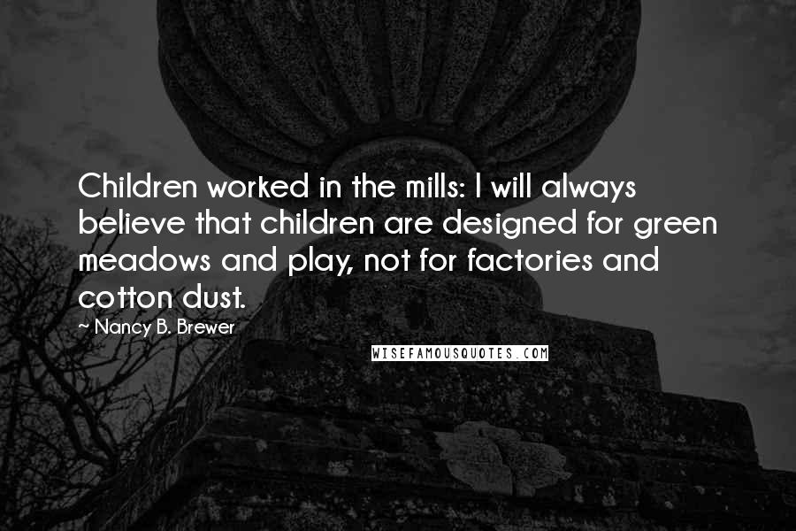 Nancy B. Brewer quotes: Children worked in the mills: I will always believe that children are designed for green meadows and play, not for factories and cotton dust.