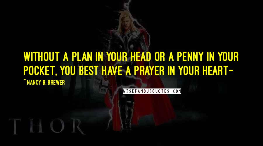 Nancy B. Brewer quotes: Without a plan in your head or a penny in your pocket, you best have a prayer in your heart-