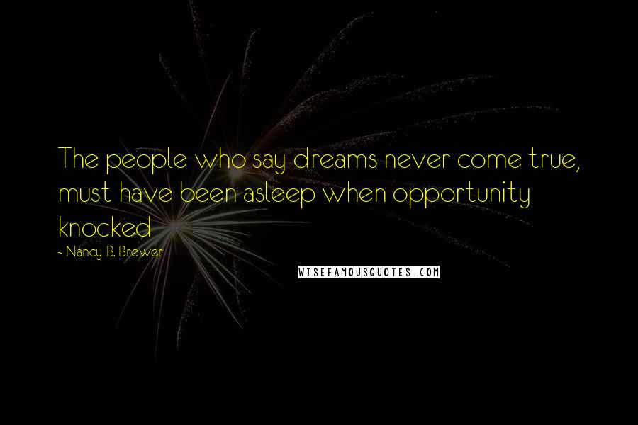Nancy B. Brewer quotes: The people who say dreams never come true, must have been asleep when opportunity knocked