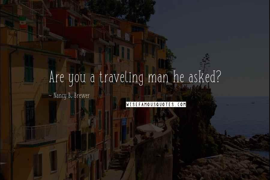 Nancy B. Brewer quotes: Are you a traveling man he asked?