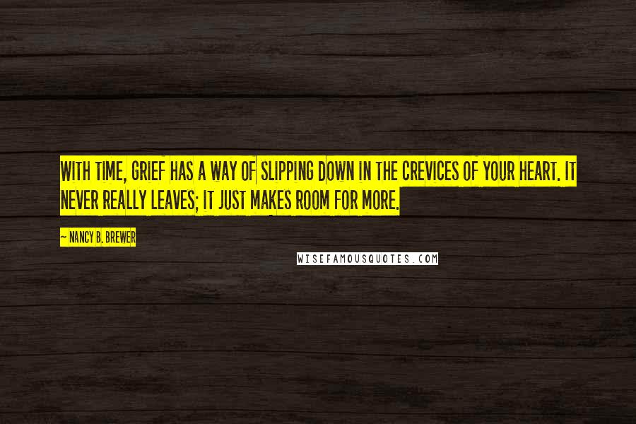 Nancy B. Brewer quotes: With time, grief has a way of slipping down in the crevices of your heart. It never really leaves; it just makes room for more.