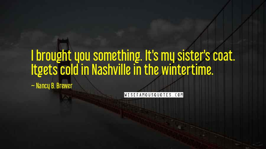 Nancy B. Brewer quotes: I brought you something. It's my sister's coat. Itgets cold in Nashville in the wintertime.