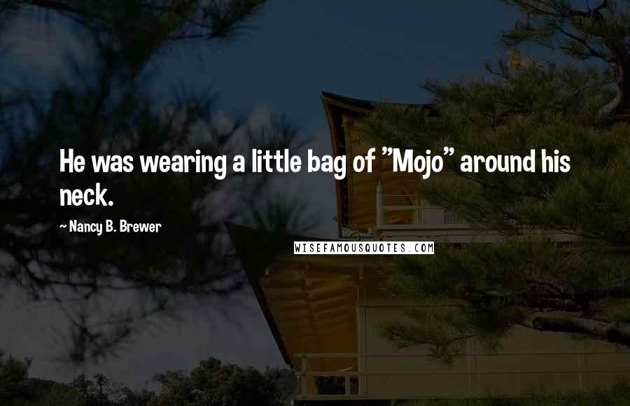 """Nancy B. Brewer quotes: He was wearing a little bag of """"Mojo"""" around his neck."""