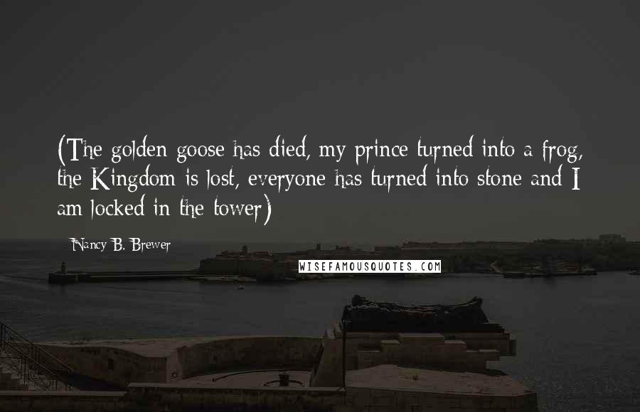 Nancy B. Brewer quotes: (The golden goose has died, my prince turned into a frog, the Kingdom is lost, everyone has turned into stone and I am locked in the tower)
