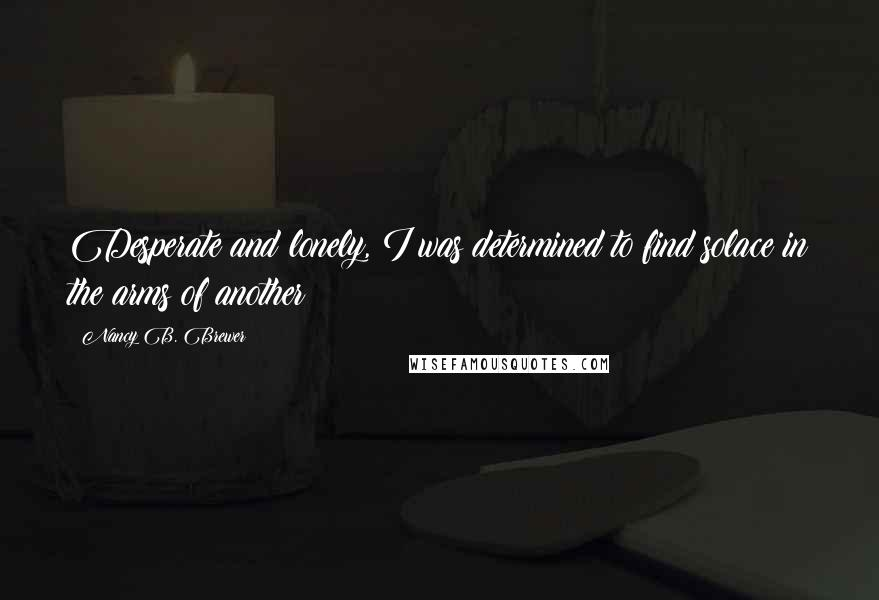 Nancy B. Brewer quotes: Desperate and lonely, I was determined to find solace in the arms of another