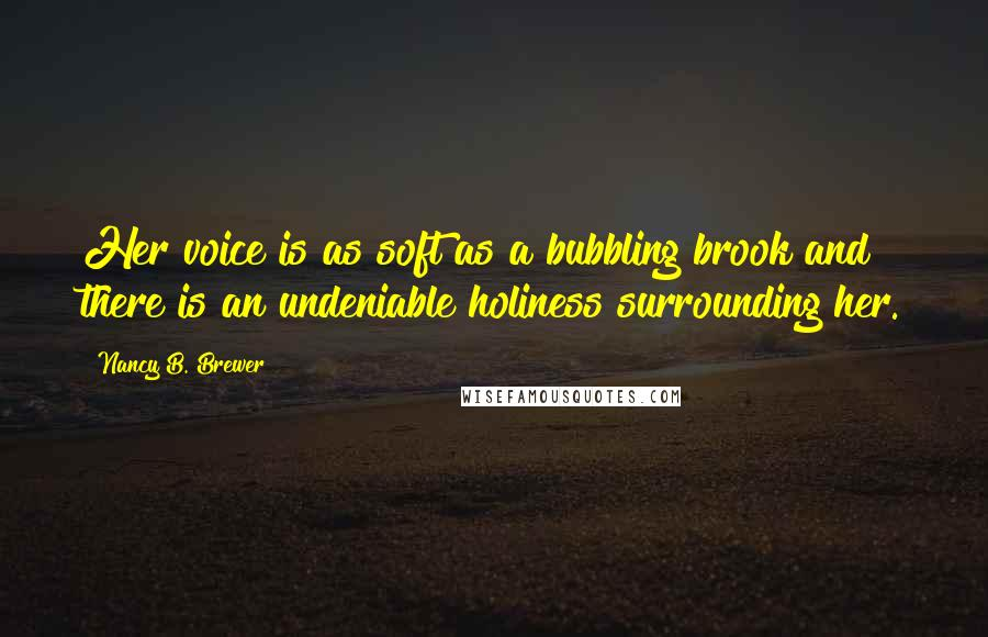 Nancy B. Brewer quotes: Her voice is as soft as a bubbling brook and there is an undeniable holiness surrounding her.
