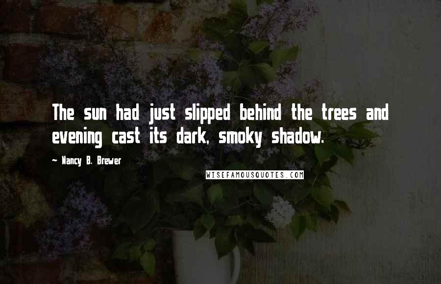 Nancy B. Brewer quotes: The sun had just slipped behind the trees and evening cast its dark, smoky shadow.