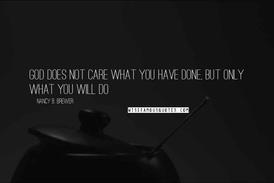 Nancy B. Brewer quotes: God does not care what you have done, but only what you will do