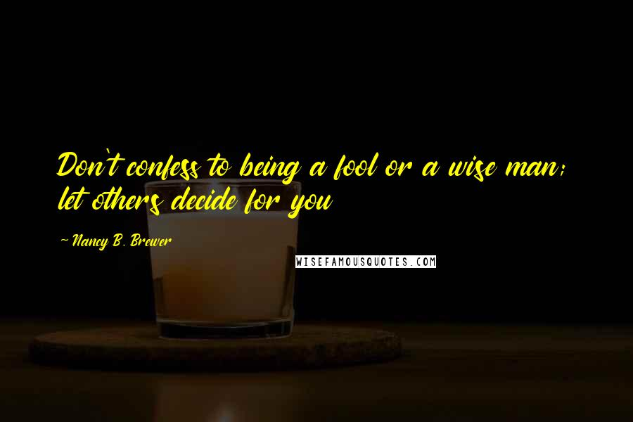 Nancy B. Brewer quotes: Don't confess to being a fool or a wise man; let others decide for you