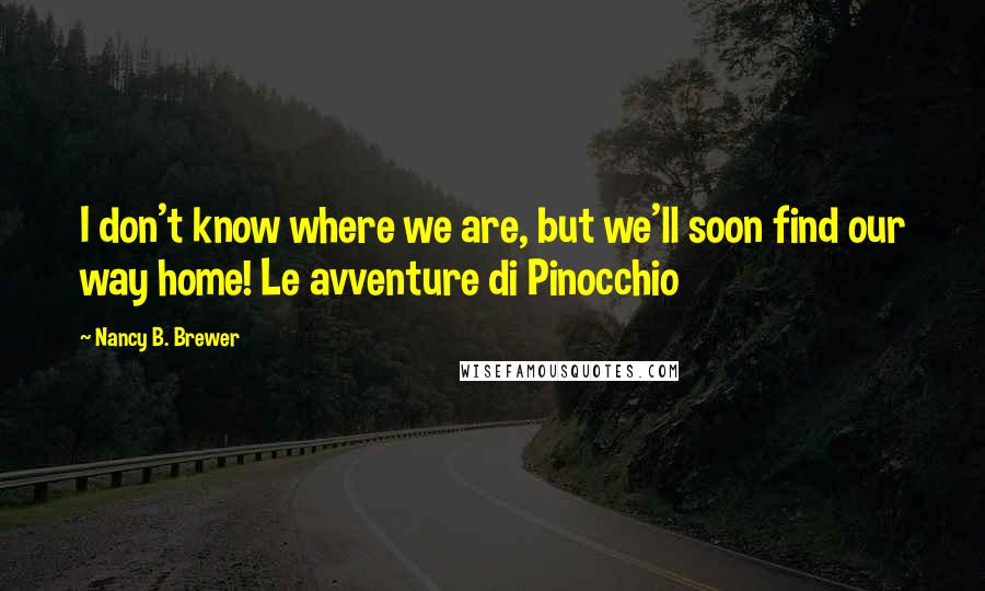 Nancy B. Brewer quotes: I don't know where we are, but we'll soon find our way home! Le avventure di Pinocchio