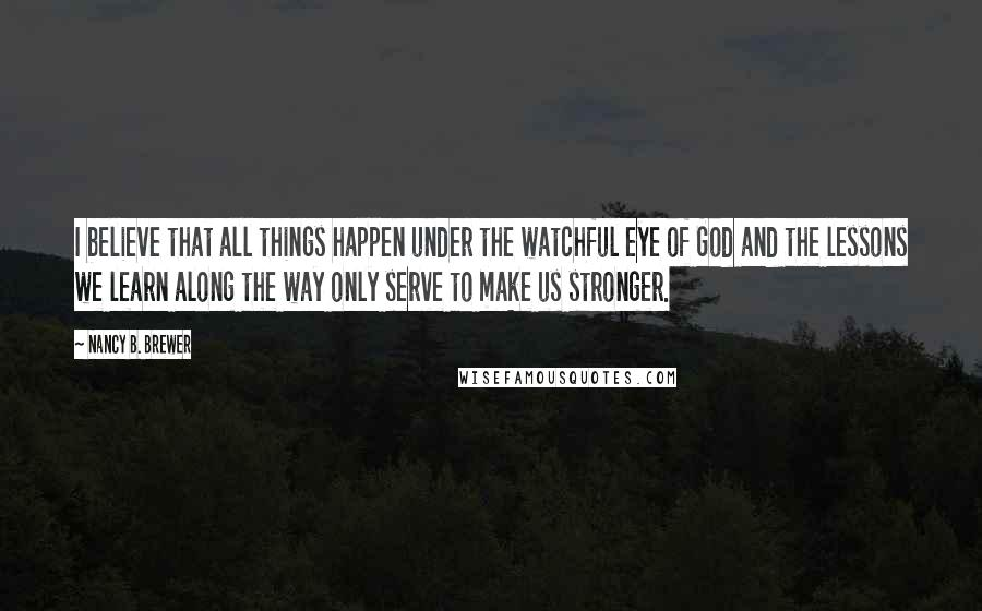Nancy B. Brewer quotes: I believe that all things happen under the watchful eye of God and the lessons we learn along the way only serve to make us stronger.