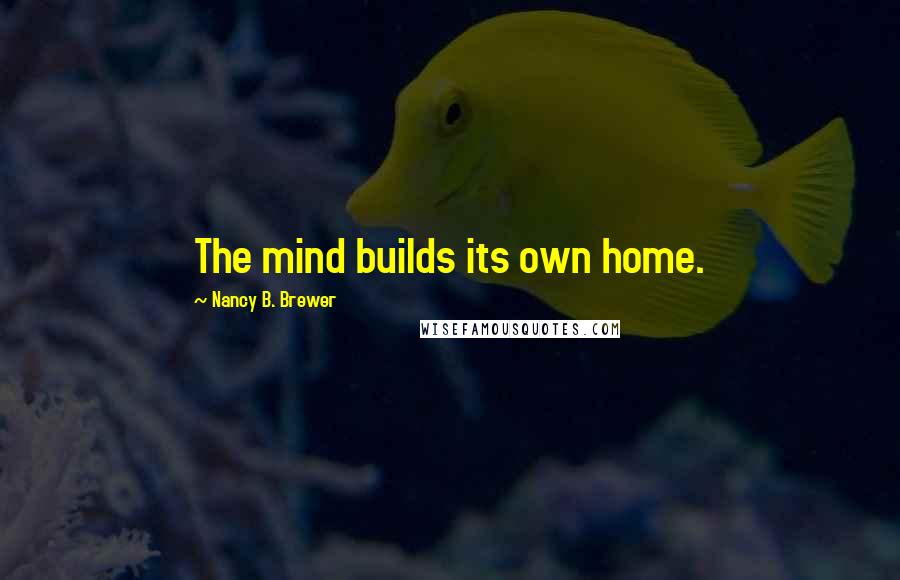 Nancy B. Brewer quotes: The mind builds its own home.