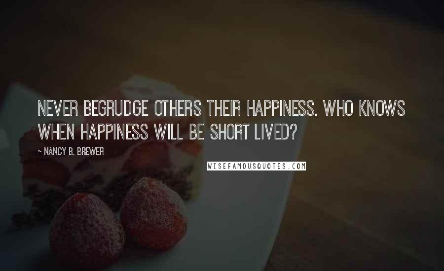 Nancy B. Brewer quotes: Never begrudge others their happiness. Who knows when happiness will be short lived?