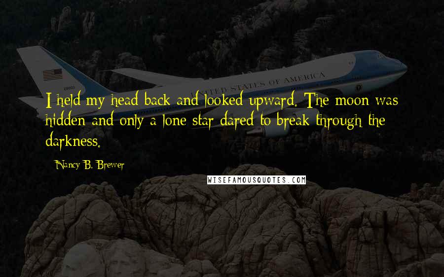 Nancy B. Brewer quotes: I held my head back and looked upward. The moon was hidden and only a lone star dared to break through the darkness.