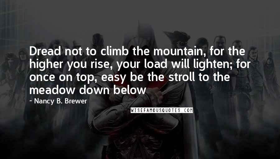 Nancy B. Brewer quotes: Dread not to climb the mountain, for the higher you rise, your load will lighten; for once on top, easy be the stroll to the meadow down below