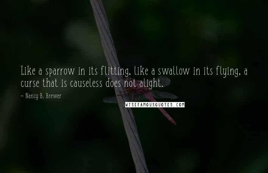 Nancy B. Brewer quotes: Like a sparrow in its flitting, like a swallow in its flying, a curse that is causeless does not alight.