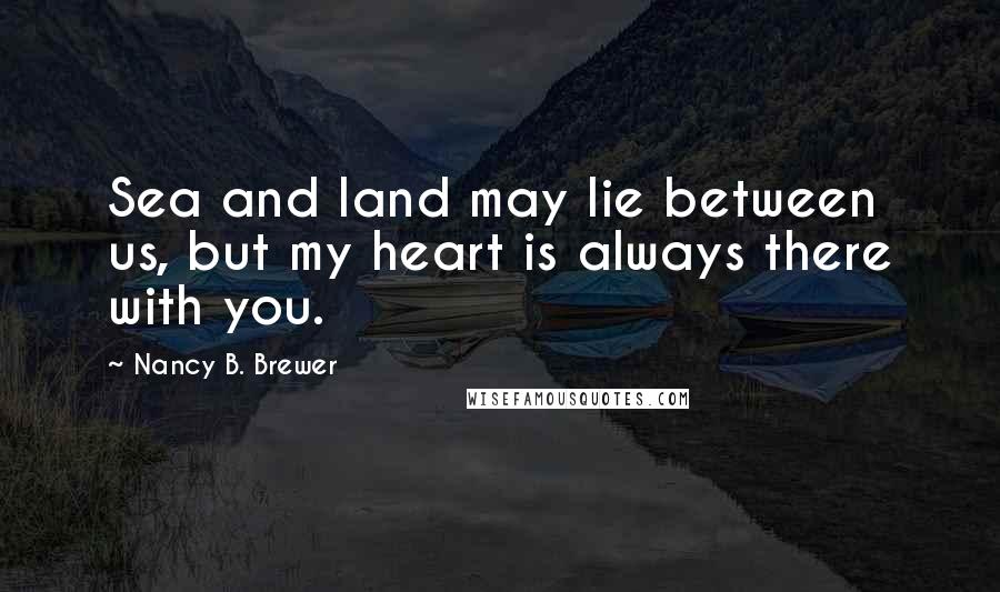 Nancy B. Brewer quotes: Sea and land may lie between us, but my heart is always there with you.