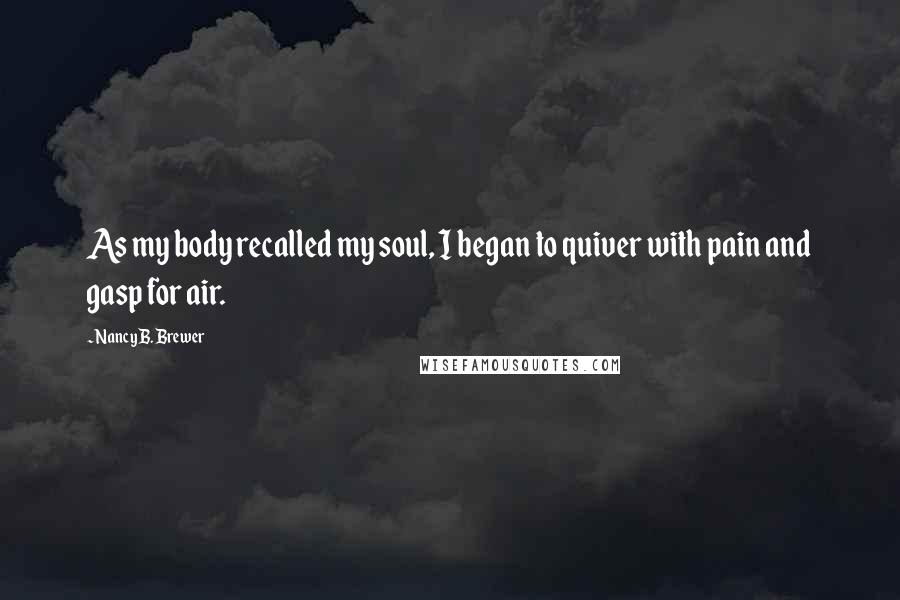 Nancy B. Brewer quotes: As my body recalled my soul, I began to quiver with pain and gasp for air.