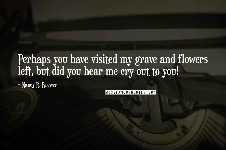 Nancy B. Brewer quotes: Perhaps you have visited my grave and flowers left, but did you hear me cry out to you!
