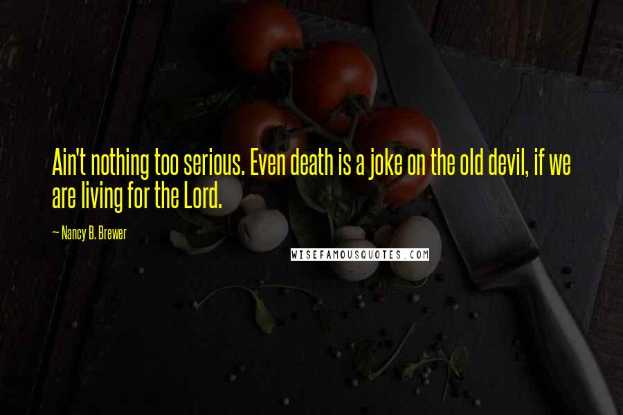 Nancy B. Brewer quotes: Ain't nothing too serious. Even death is a joke on the old devil, if we are living for the Lord.